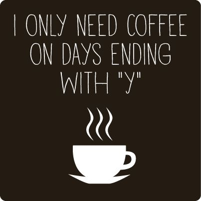 I Only need coffee on days ending with'y'